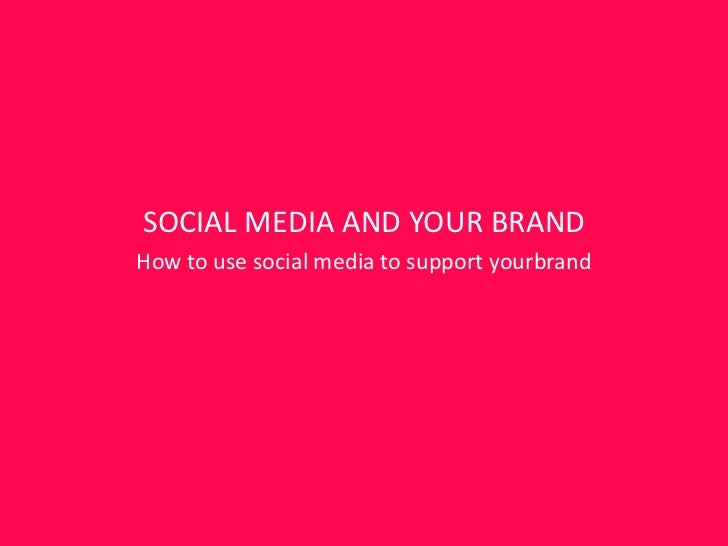 SOCIAL MEDIA AND YOUR BRANDHow to use social media to support yourbrand