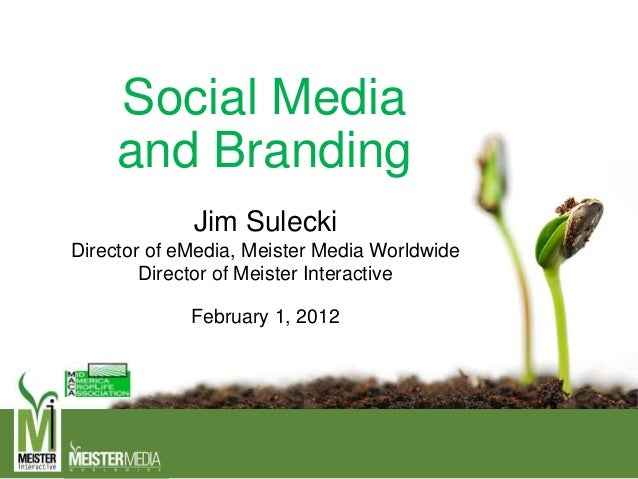 Social Media and Branding Jim Sulecki Director of eMedia, Meister Media Worldwide Director of Meister Interactive February...
