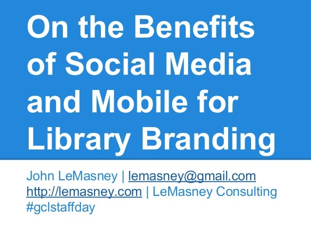 On the Benefits of Social Media and Mobile for Library Branding John LeMasney | lemasney@gmail.com http://lemasney.com | L...
