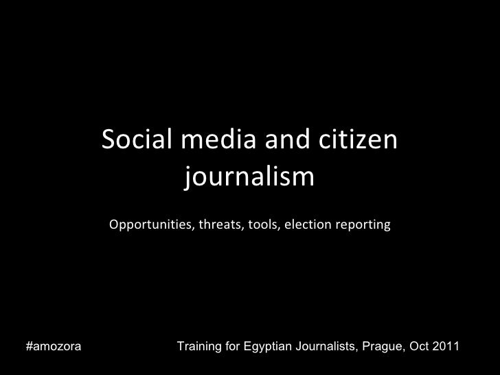 Social media and citizen journalism Opportunities, threats, tools, election reporting Training for Egyptian Journalists, P...