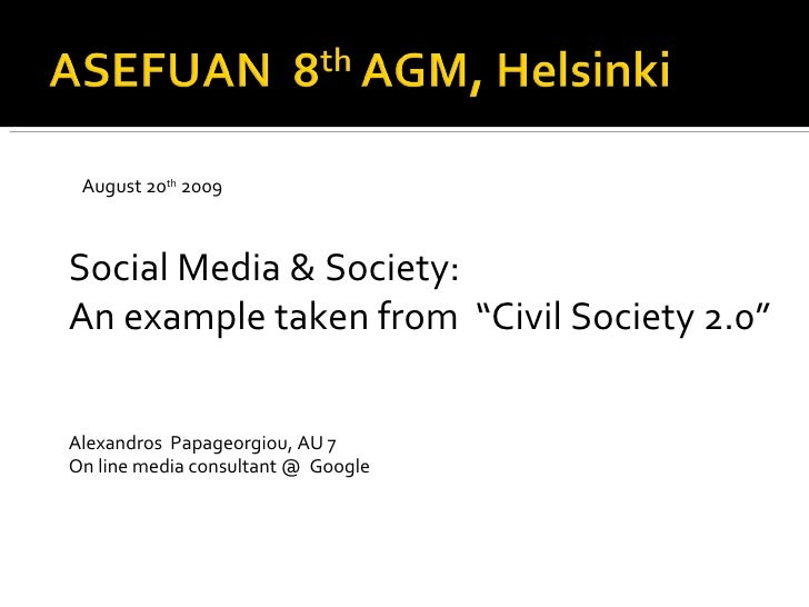 "Social Media & Society:  An example taken from  ""Civil Society 2.0"" Alexandros  Papageorgiou, AU 7 On line media consultan..."