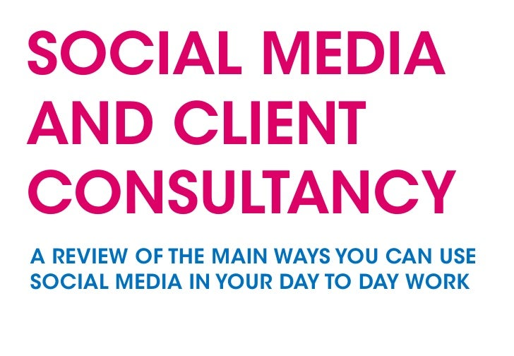 SOCIAL MEDIA AND CLIENT CONSULTANCY A REVIEW OF THE MAIN WAYS YOU CAN USE SOCIAL MEDIA IN YOUR DAY TO DAY WORK