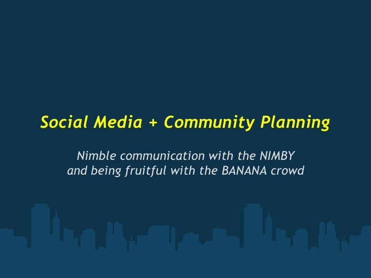 Social Media + Community Planning     Nimble communication with the NIMBY    and being fruitful with the BANANA crowd
