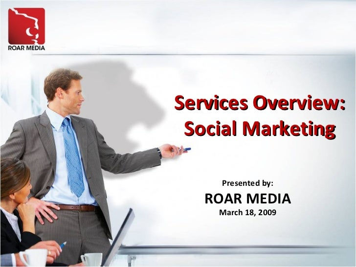Services Overview: Social Marketing Presented by: ROAR MEDIA March 18, 2009