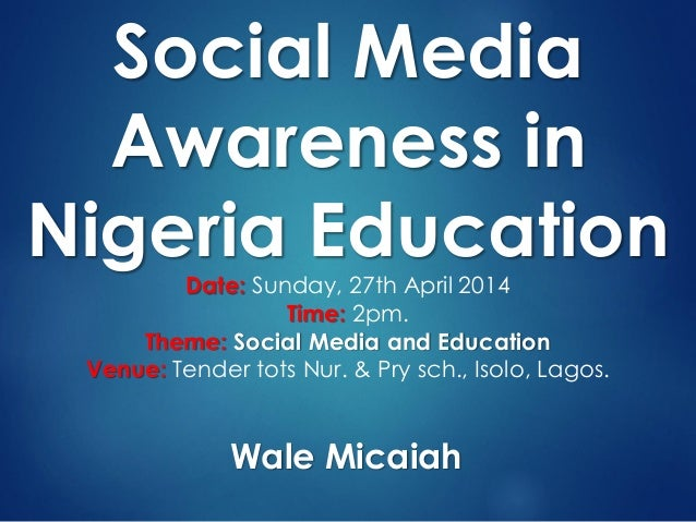 Social Media Awareness in Nigeria Education Date: Sunday, 27th April 2014 Time: 2pm. Theme: Social Media and Education Ven...