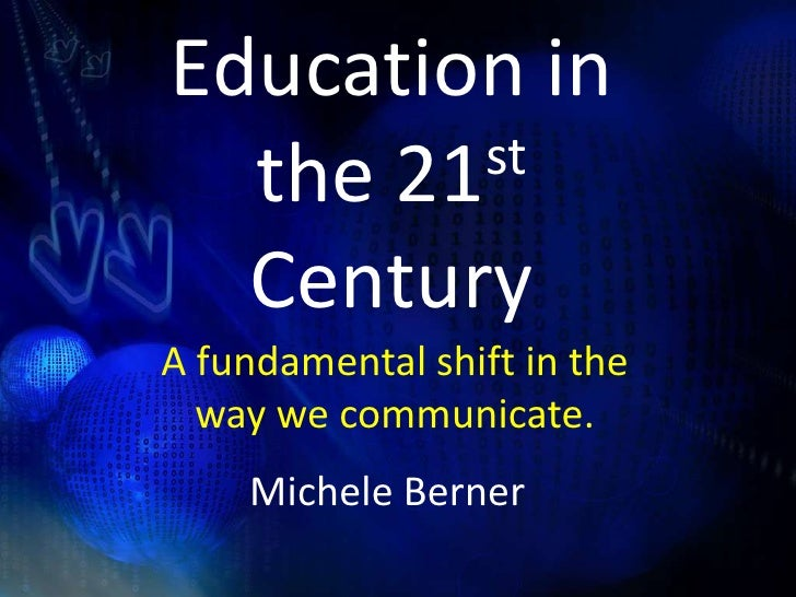 Education in the 21st Century<br />A fundamental shift in the way we communicate.<br /> Michele Berner<br />