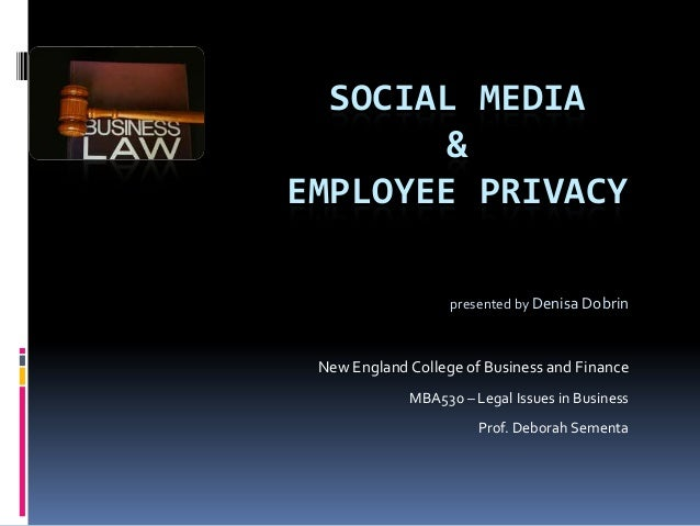 SOCIAL MEDIA & EMPLOYEE PRIVACY presented by Denisa Dobrin  New England College of Business and Finance MBA530 – Legal Iss...