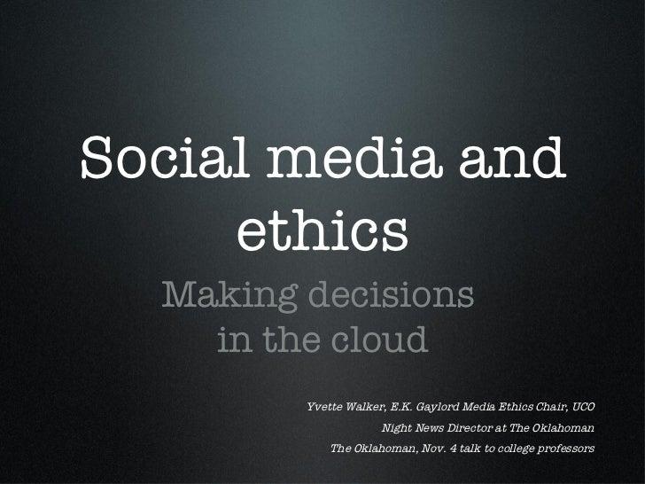 Social media and ethics <ul><li>Making decisions  </li></ul><ul><li>in the cloud </li></ul>Yvette Walker, E.K. Gaylord Med...