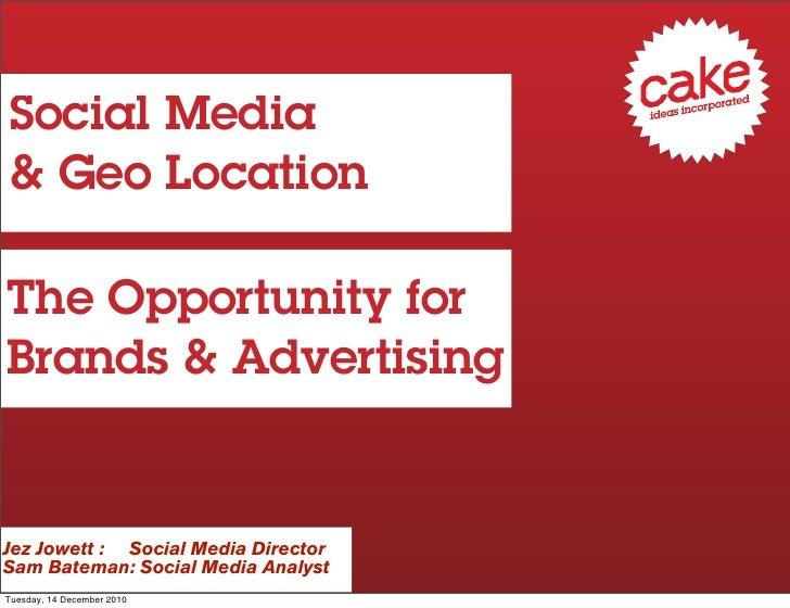 Social Media& Geo LocationThe Opportunity forBrands & AdvertisingJez Jowett : Social Media DirectorSam Bateman: Social Med...