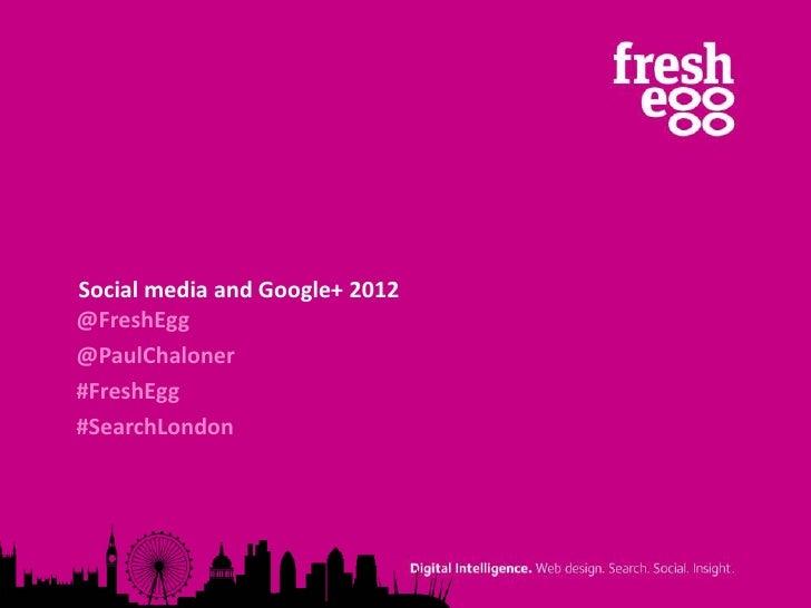 Social media and Google+ 2012@FreshEgg@PaulChaloner#FreshEgg#SearchLondon