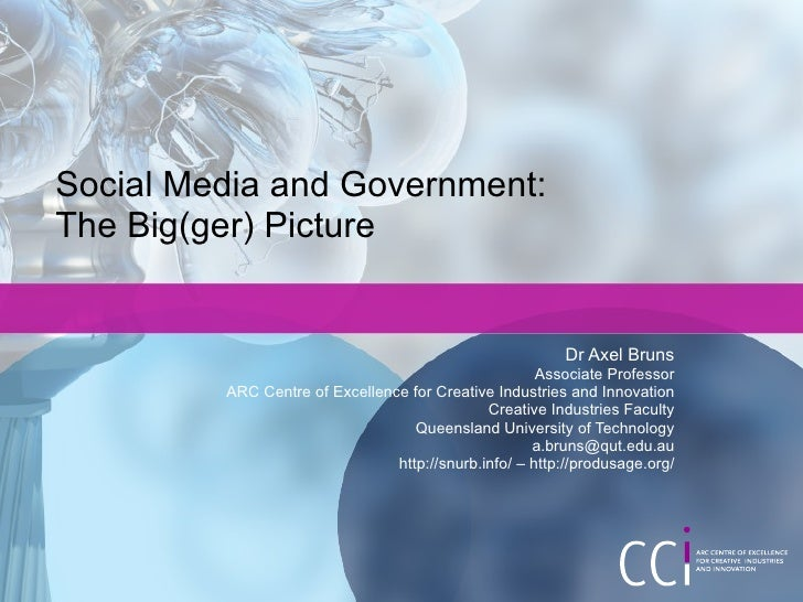 Social Media and Government: The Big(ger) Picture Dr Axel Bruns Associate Professor ARC Centre of Excellence for Creative ...