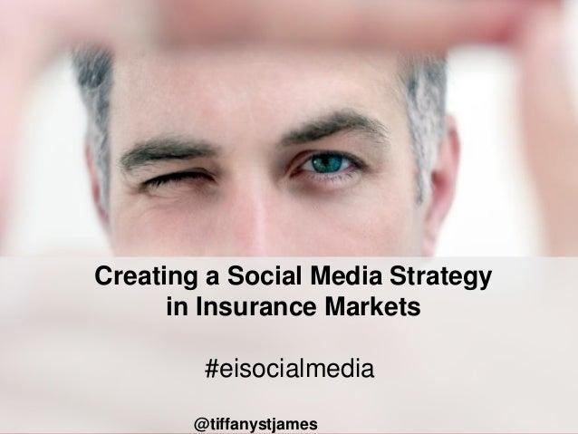 Creating a Social Media Strategy      in Insurance Markets         #eisocialmedia        @tiffanystjames