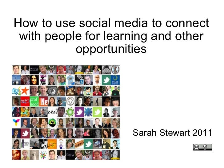 How to use social media to connect with people for learning and other opportunities Sarah Stewart 2011