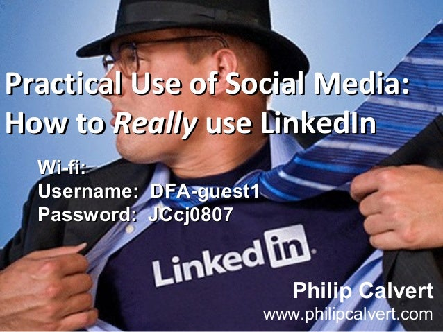 Practical Use of Social Media:Practical Use of Social Media: How toHow to ReallyReally use LinkedInuse LinkedIn Philip Cal...
