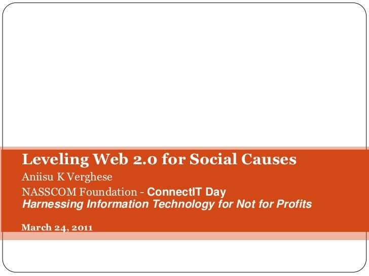 Leveling Web 2.0 for Social Causes<br />Aniisu K Verghese<br />NASSCOM Foundation - ConnectITDay<br />Harnessing Informati...