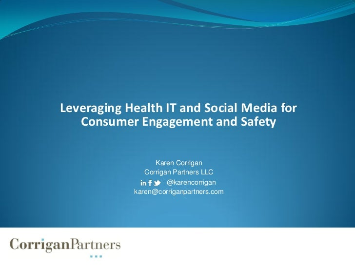 Leveraging Health IT and Social Media for   Consumer Engagement and Safety                  Karen Corrigan               C...