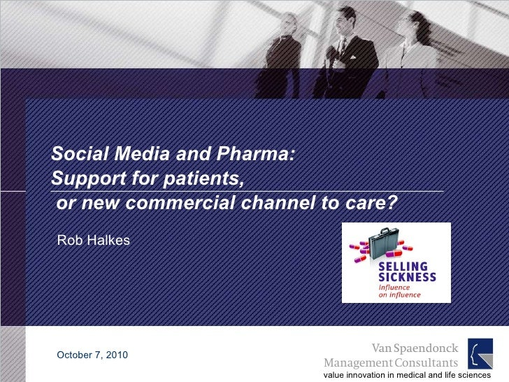 Social Media and Pharma:  Support for patients,  or new commercial channel to care? Rob Halkes October 7, 2010 value innov...