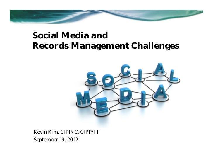 Social Media andRecords Management ChallengesKevin Kim, CIPP/C, CIPP/ITSeptember 19, 2012