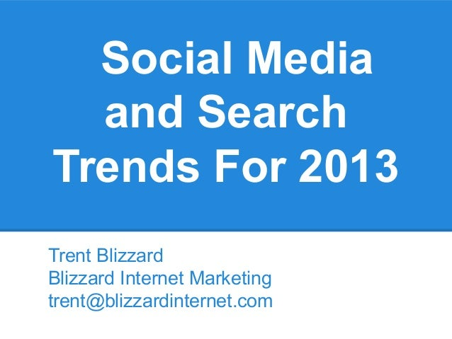 Social Media  and SearchTrends For 2013Trent BlizzardBlizzard Internet Marketingtrent@blizzardinternet.com