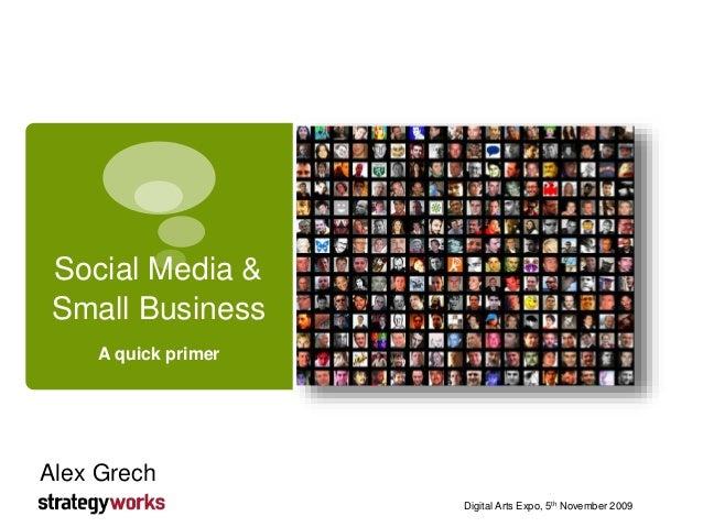 Social Media & Small Business A quick primer Digital Arts Expo, 5th November 2009 Alex Grech