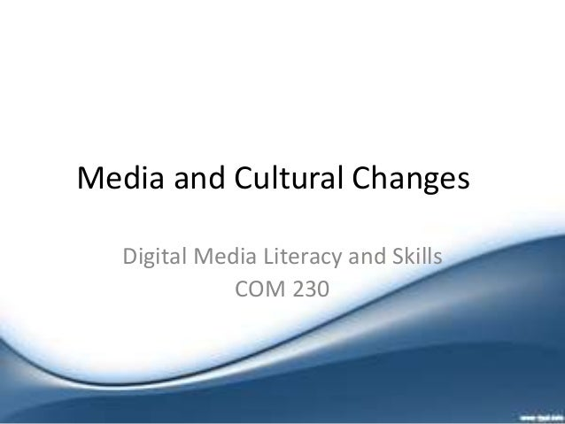 Media and Cultural Changes Digital Media Literacy and Skills COM 230