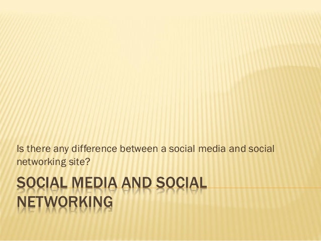 Is there any difference between a social media and social networking site?