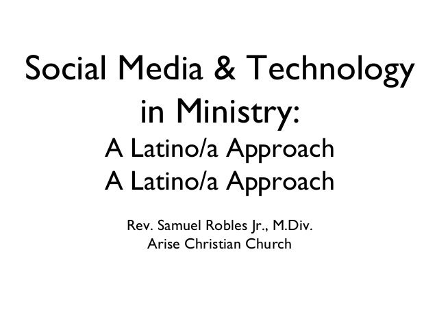 Social Media & Technology in Ministry: A Latino/a Approach A Latino/a Approach Rev. Samuel Robles Jr., M.Div. Arise Christ...