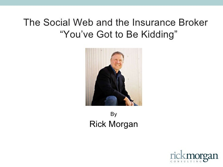 "The Social Web and the Insurance Broker  "" You ' ve Got to Be Kidding "" By Rick Morgan"