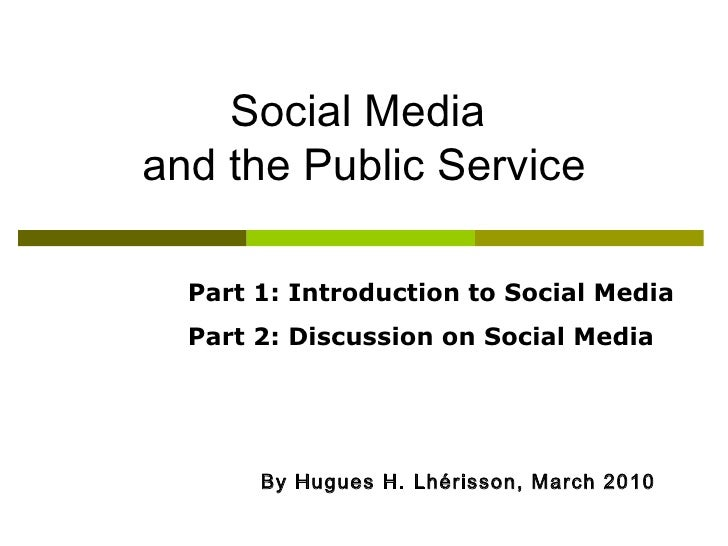 By Hugues H. Lh é risson, March 2010 Social Media  and the Public Service Part 1: Introduction to Social Media Part 2: Dis...