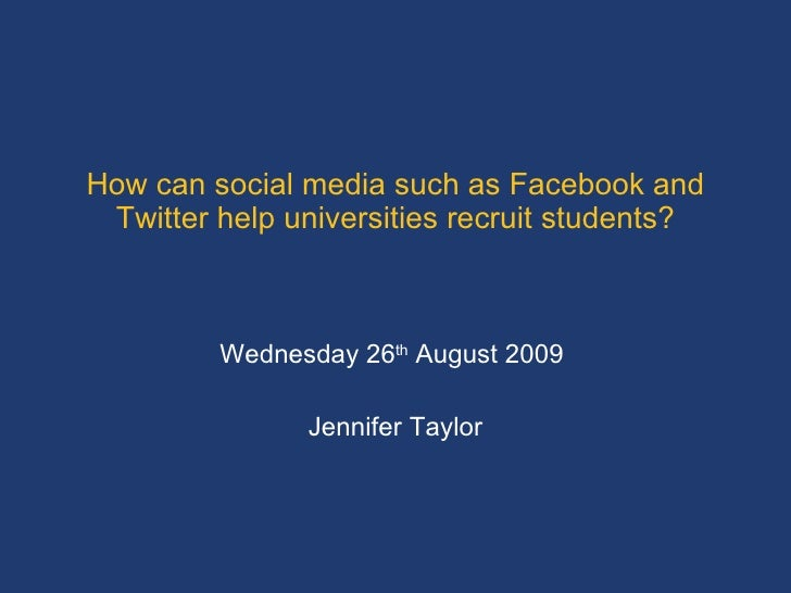 How can social media such as Facebook and Twitter help universities recruit students? Wednesday 26 th  August 2009  Jennif...