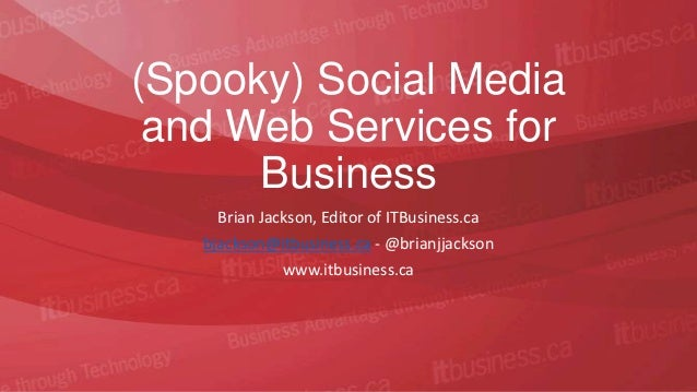 (Spooky) Social Media and Web Services for      Business     Brian Jackson, Editor of ITBusiness.ca   bjackson@itbusiness....