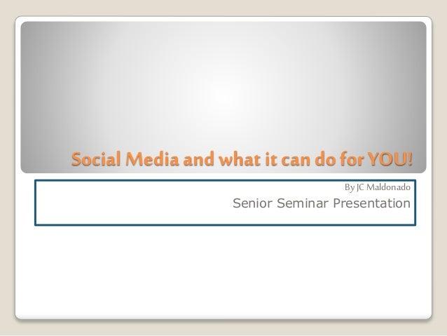 Social Media andwhat it can do for YOU! ByJC Maldonado Senior Seminar Presentation