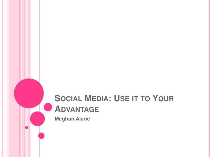 SOCIAL MEDIA: USE IT TO YOURADVANTAGEMeghan Alarie