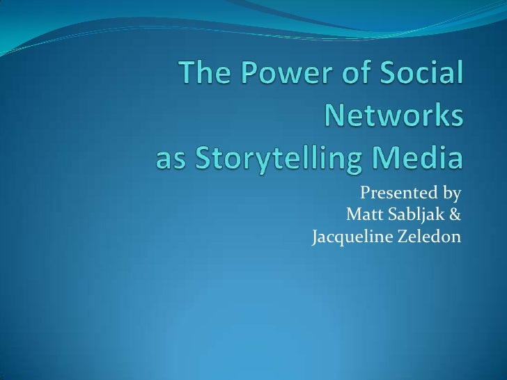 The Power of Social Networksas Storytelling Media<br />Presented by<br />Matt Sabljak &<br />Jacqueline Zeledon<br />