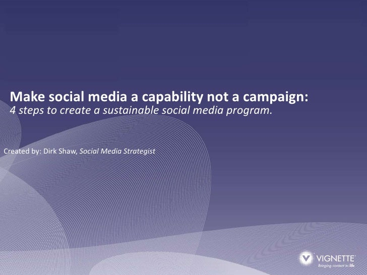Make social media a capability not a campaign:  4 steps to create a sustainable social media program.   Created by: Dirk S...