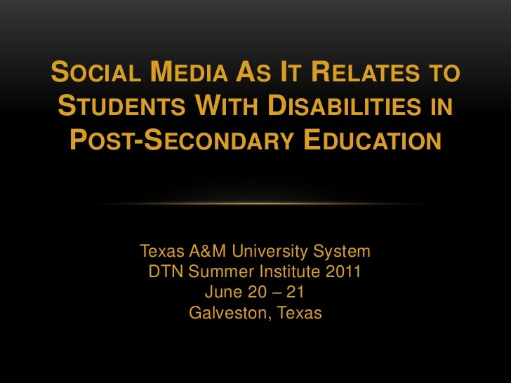 Social Media As It Relates to Students With Disabilities inPost-Secondary Education<br />Texas A&M University System<br />...