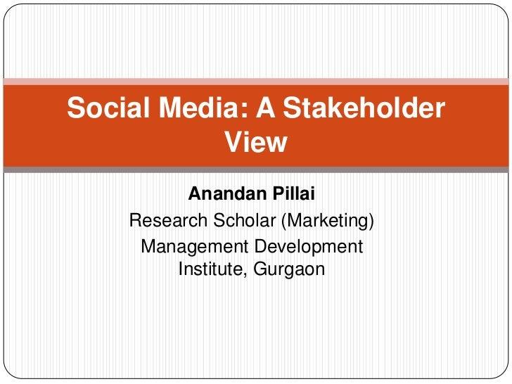 Social Media: A Stakeholder           View          Anandan Pillai    Research Scholar (Marketing)     Management Developm...