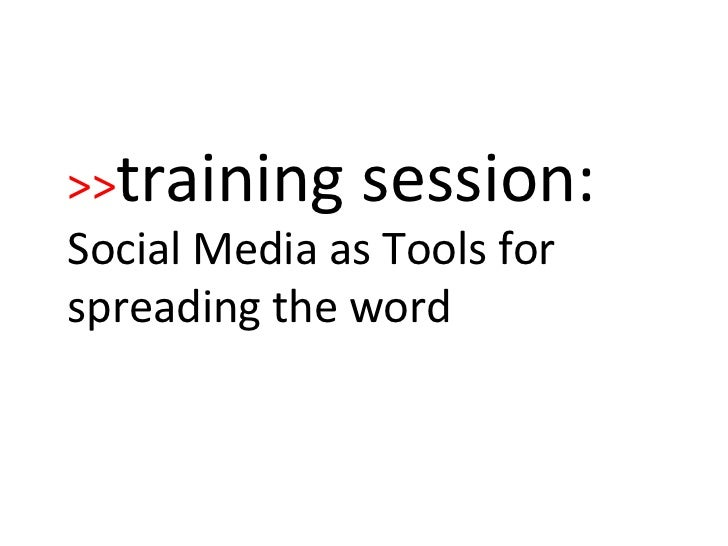 >> training session:   Social Media as Tools for spreading the word