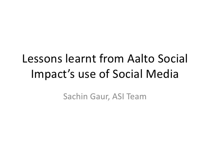 Lessons learnt from Aalto Social Impact's use of Social Media <br />Sachin Gaur, ASI Team<br />