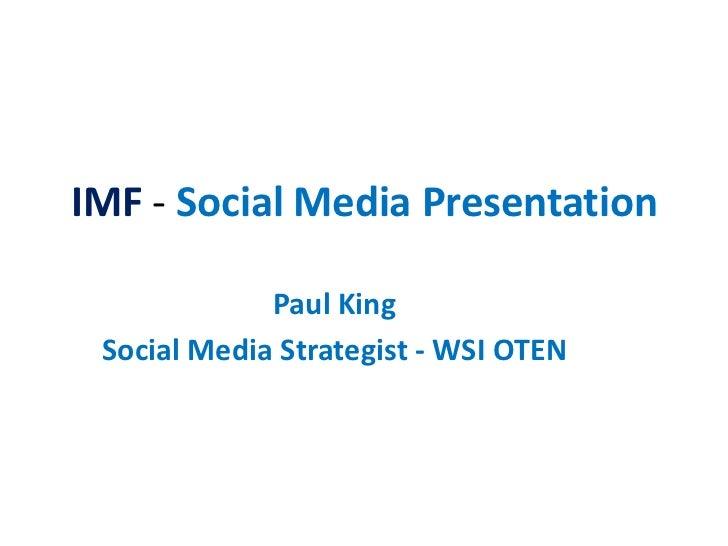 IMF - Social Media Presentation             Paul King Social Media Strategist - WSI OTEN