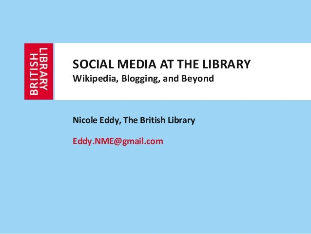 SOCIAL MEDIA AT THE LIBRARYWikipedia, Blogging, and BeyondNicole Eddy, The British LibraryEddy.NME@gmail.com