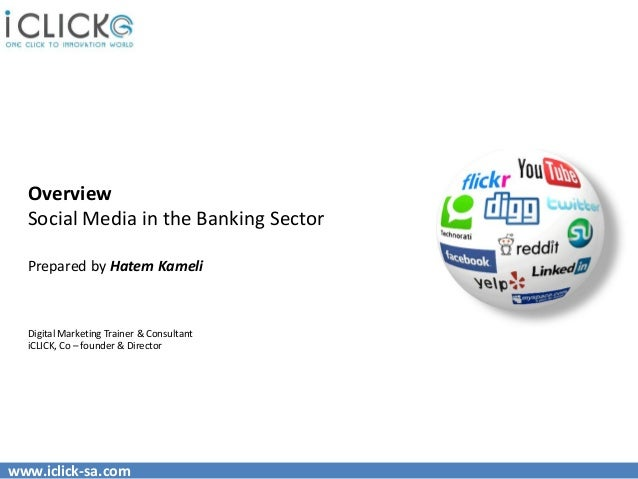Overview  Social Media in the Banking Sector  Prepared by Hatem Kameli  Digital Marketing Trainer & Consultant  iCLICK, Co...