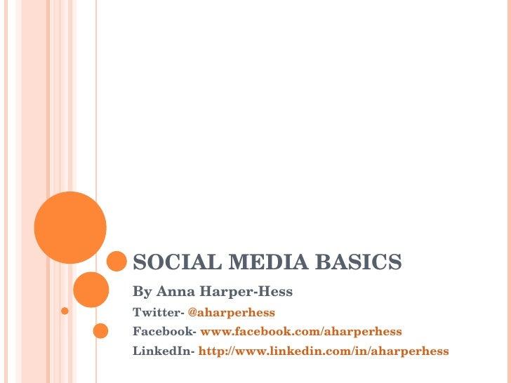 SOCIAL MEDIA BASICS By Anna Harper-Hess  Twitter-  @aharperhess Facebook-  www.facebook.com/aharperhess LinkedIn-  http://...