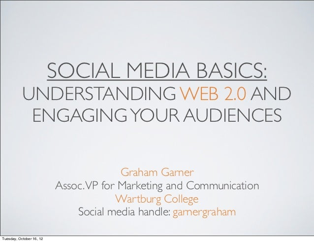 SOCIAL MEDIA BASICS:           UNDERSTANDING WEB 2.0 AND            ENGAGING YOUR AUDIENCES                               ...