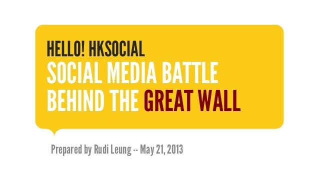 Prepared by Rudi Leung -- May 21, 2013HELLO! HKSOCIALSOCIAL MEDIA BATTLEBEHIND THE GREAT WALL