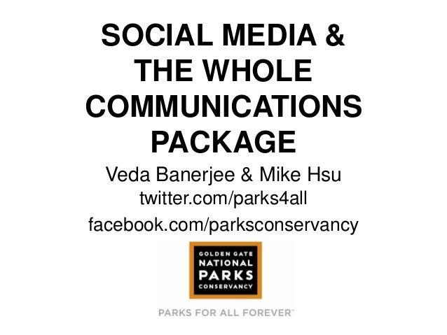 SOCIAL MEDIA &THE WHOLECOMMUNICATIONSPACKAGEVeda Banerjee & Mike Hsutwitter.com/parks4allfacebook.com/parksconservancy