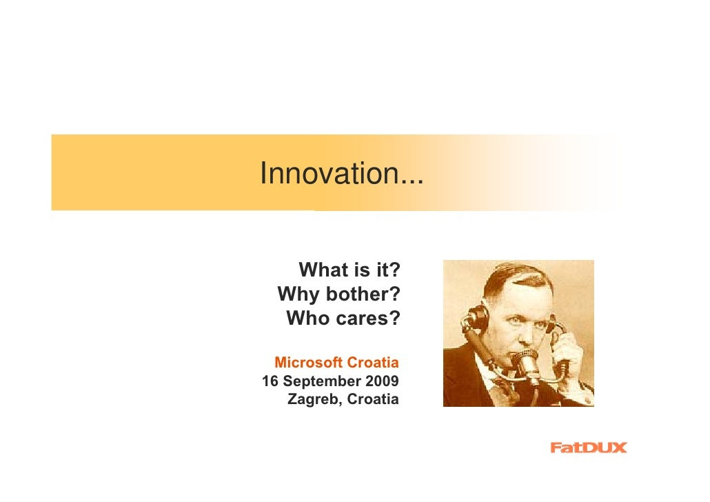 Innovation...      What is it?   Why bother?   Who cares?   Microsoft Croatia 16 September 2009     Zagreb, Croatia