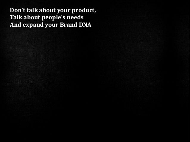 Dont talk about your product,Talk about peoples needsAnd expand your Brand DNA