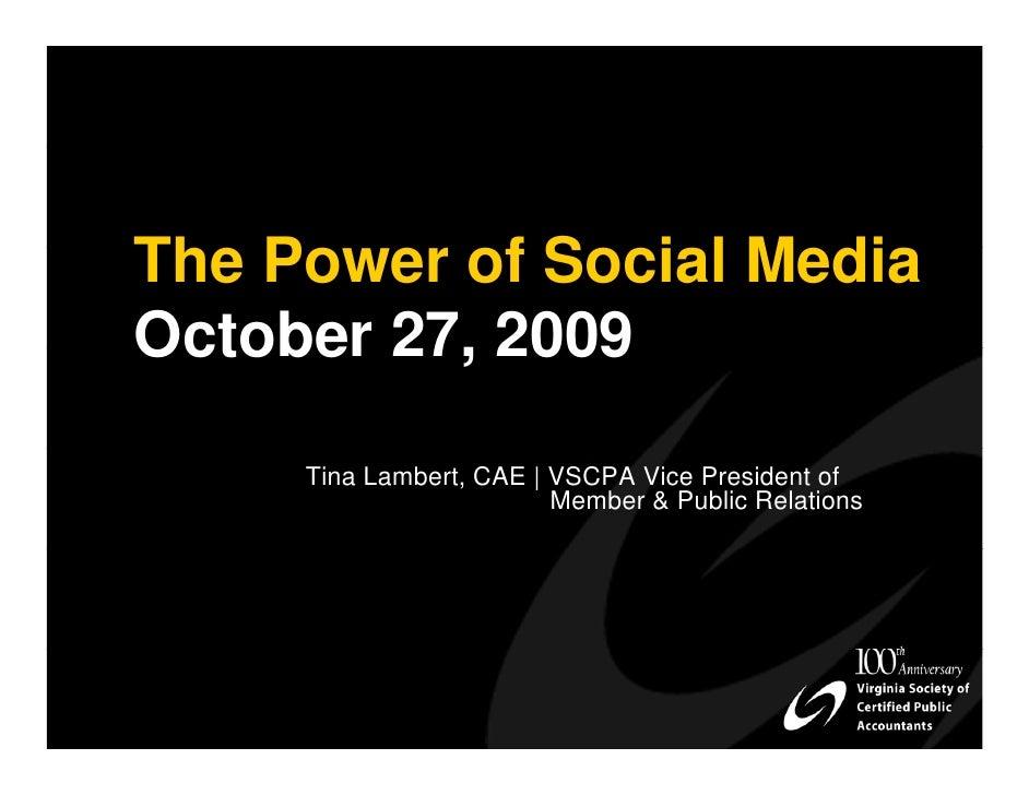 The Power of Social Media October 27, 2009       Tina Lambert, CAE | VSCPA Vice President of                          Memb...