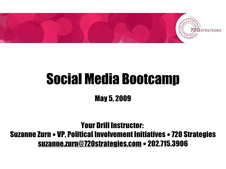 Social Media Bootcamp May 5, 2009 Your Drill Instructor:  Suzanne Zurn    VP, Political Involvement Initiatives    720 S...